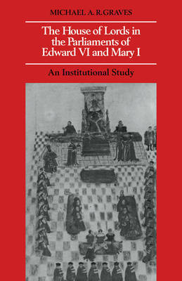 The House of Lords in the Parliaments of Edward VI and Mary I by Michael A.R. Graves