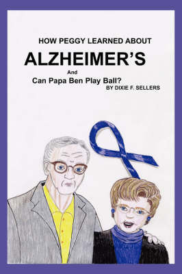 How Peggy Learned about Alzheimer's and Can Papa Ben Play Ball? by Dixie F. Sellers