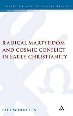 Radical Martyrdom and Cosmic Conflict in Early Christianity by Paul Middleton