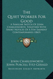 The Quiet Worker for Good: A Familiar Sketch of John Charlesworth, Together with Short Notices of a Few Eminent Contemporaries (1865) by John Charlesworth