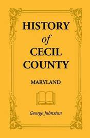 History of Cecil County, Maryland, and the Early Settlements Around the Head of Chesapeake Bay and on the Delaware River, with Sketches of Some of the by George Johnston