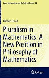 Pluralism in Mathematics: A New Position in Philosophy of Mathematics by Michele Friend