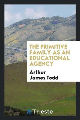 The Primitive Family as an Educational Agency by Arthur James Todd