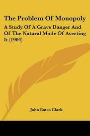The Problem of Monopoly: A Study of a Grave Danger and of the Natural Mode of Averting It (1904) by John Bates Clark