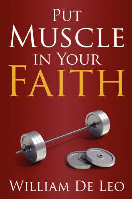 Put Muscle in Your Faith by William De Leo
