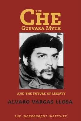 Che Guevara Myth and the Future of Liberty by Alvaro Vargas Llosa