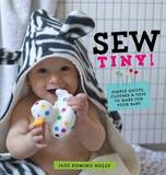 Sew Tiny: Simple Clothes, Quilts & Toys to Make for Your Baby by Jazz Domino Holly