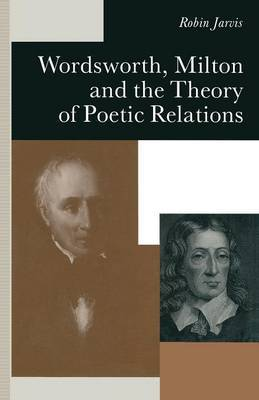 Wordsworth, Milton and the Theory of Poetic Relations by Robin Jarvis
