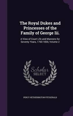 The Royal Dukes and Princesses of the Family of George III. by Percy Hetherington Fitzgerald