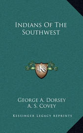 Indians of the Southwest by George A. Dorsey