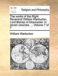 The Works of the Right Reverend William Warburton, Lord Bishop of Gloucester. in Seven Volumes. ... Volume 7 of 7 by William Warburton