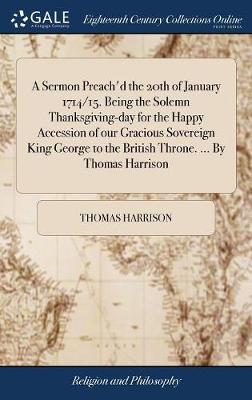 A Sermon Preach'd the 20th of January 1714/15. Being the Solemn Thanksgiving-Day for the Happy Accession of Our Gracious Sovereign King George to the British Throne. ... by Thomas Harrison by Thomas Harrison
