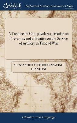 A Treatise on Gun-Powder; A Treatise on Fire-Arms; And a Treatise on the Service of Artillery in Time of War by Alessandro Vittorio Papacino D'Antoni image