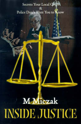 Inside Justice: Secrets Your Local Court & Police Don't Want You to Know by M. J. Miczak image