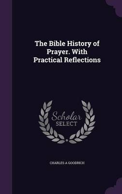 The Bible History of Prayer. with Practical Reflections by Charles A Goodrich