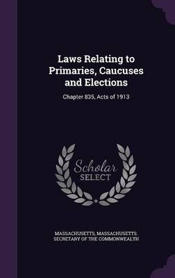Laws Relating to Primaries, Caucuses and Elections by . Massachusetts