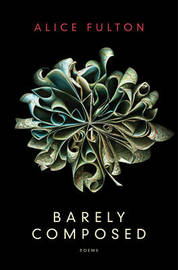 Barely Composed by Alice Fulton