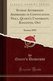 Sunday Afternoon Addresses in Convocation Hall, Queen's University, Kingston, Ont by Queen's University