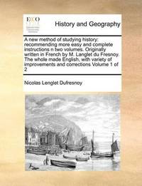 A New Method of Studying History: Recommending More Easy and Complete Instructions N Two Volumes. Originally Written in French by M. Langlet Du Fresnoy. the Whole Made English, with Variety of Improvements and Corrections Volume 1 of 2 by Nicolas Lenglet Dufresnoy
