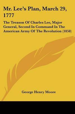 Mr. Lee's Plan, March 29, 1777: The Treason Of Charles Lee, Major General, Second In Command In The American Army Of The Revolution (1858) by George Henry Moore image