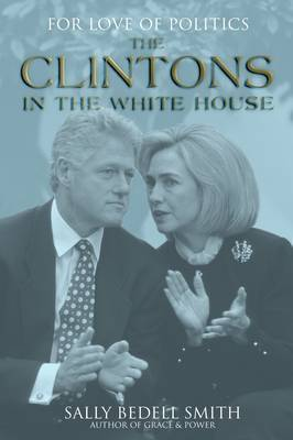 For Love of Politics: The Clintons in the White House by Sally Bedell Smith