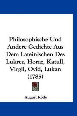 Philosophische Und Andere Gedichte Aus Dem Lateinischen Des Lukrez, Horaz, Katull, Virgil, Ovid, Lukan (1785) by August Rode