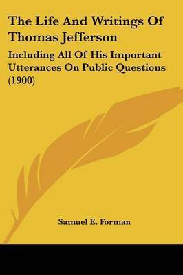 The Life and Writings of Thomas Jefferson: Including All of His Important Utterances on Public Questions (1900) by Samuel Eagle Forman