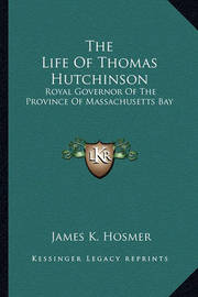The Life of Thomas Hutchinson: Royal Governor of the Province of Massachusetts Bay by James Kendall Hosmer
