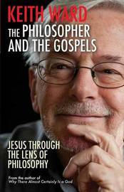 The Philosopher and the Gospels: Jesus Through the Lens of Philosophy by Keith Ward