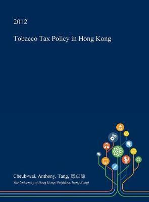 Tobacco Tax Policy in Hong Kong by Cheuk-Wai Anthony Tang