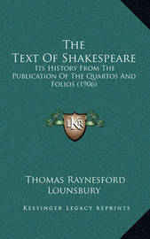 The Text of Shakespeare: Its History from the Publication of the Quartos and Folios (1906) by Thomas Raynesford Lounsbury