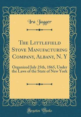 The Littlefield Stove Manufacturing Company, Albany, N. y by Ira Jagger