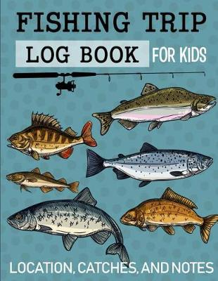 Fishing Trip Log Book for Kids Location, Catches, and Notes by Christina Romero