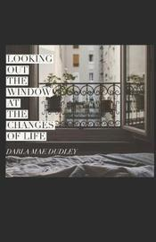 Looking out the Window at Changes of Life by Darla Mae Dudley