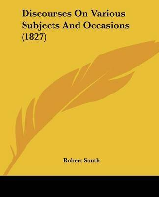 Discourses On Various Subjects And Occasions (1827) by Robert South
