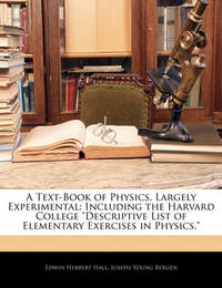 "A Text-Book of Physics, Largely Experimental: Including the Harvard College ""Descriptive List of Elementary Exercises in Physics."" by Edwin Herbert Hall"