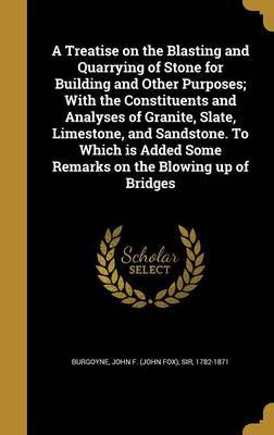 A Treatise on the Blasting and Quarrying of Stone for Building and Other Purposes; With the Constituents and Analyses of Granite, Slate, Limestone, and Sandstone. to Which Is Added Some Remarks on the Blowing Up of Bridges