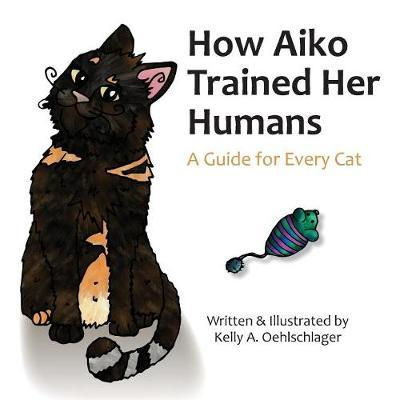 How Aiko Trained Her Humans by Kelly a Oehlschlager