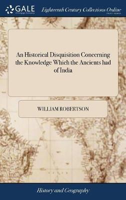 An Historical Disquisition Concerning the Knowledge Which the Ancients Had of India; And the Progress of Trade with That Country Prior to the Discovery of the Passage to It by the Cape of Good Hope. with an Appendix by William Robertson