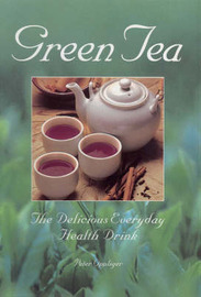 Green Tea: The Delicious Everyday Health Drink by Peter Oppliger