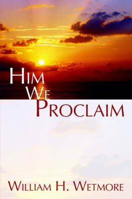 Him We Proclaim by William, H. Wetmore image