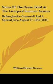 Notes Of The Cause Tried At The Liverpool Summer Assizes: Before Justice Cresswell And A Special Jury, August 27, 1845 (1845) by William Edward Newton image