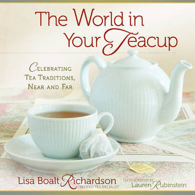 The World in Your Teacup: Celebrating Tea Traditions, Near and Far by Lisa Boalt Richardson