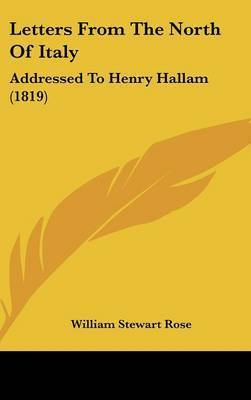 Letters from the North of Italy: Addressed to Henry Hallam (1819) by William Stewart Rose