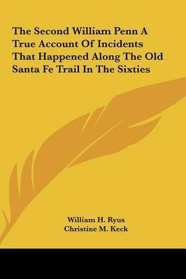 The Second William Penn a True Account of Incidents That Happened Along the Old Santa Fe Trail in the Sixties by Christine M. Keck