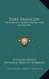 Port-Tarascon: To Which Is Added Studies and Landscapes by Alphonse Daudet