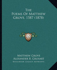The Poems of Matthew Grove, 1587 (1878) the Poems of Matthew Grove, 1587 (1878) by Matthew Grove
