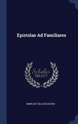 Epistolae Ad Familiares by Marcus Tullius Cicero