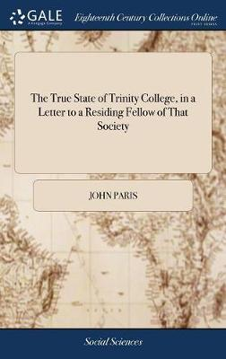 The True State of Trinity College, in a Letter to a Residing Fellow of That Society by John Paris