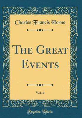 The Great Events, Vol. 4 (Classic Reprint) by Charles Francis Horne
